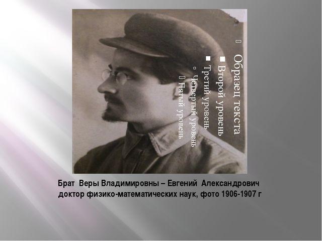 Брат Веры Владимировны – Евгений Александрович доктор физико-математических н...