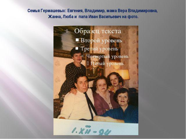 Семья Гермашевых: Евгения, Владимир, мама Вера Владимировна, Жанна, Люба и па...