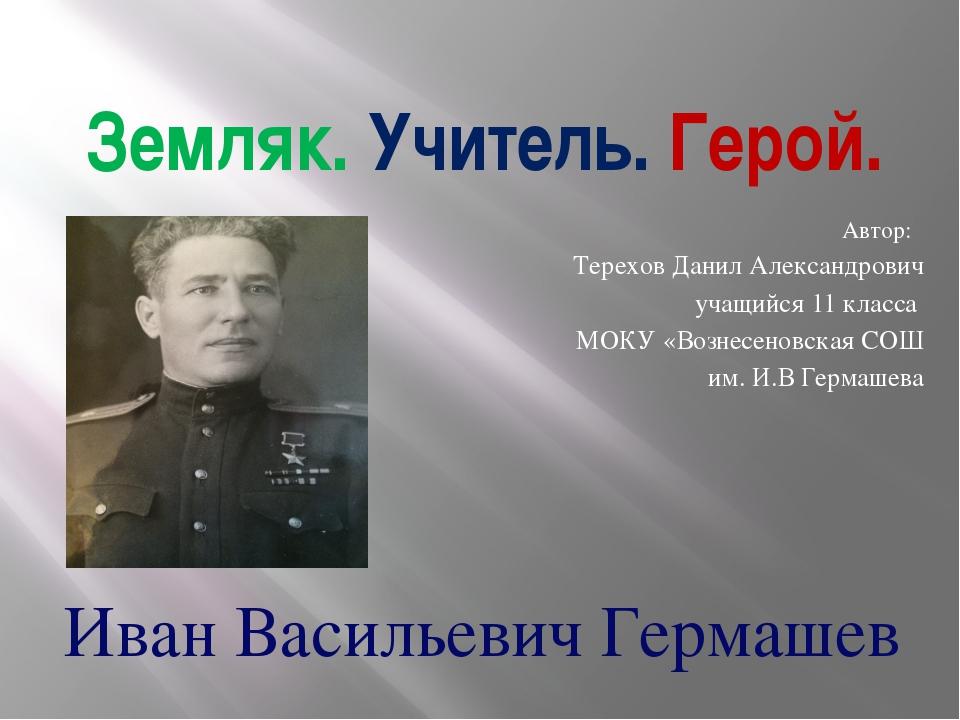 Земляк. Учитель. Герой. Автор: Терехов Данил Александрович учащийся 11 класса...