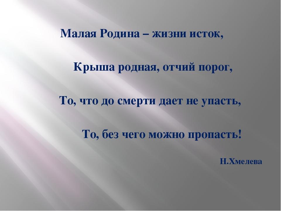 Малая Родина – жизни исток, Крыша родная, отчий порог, То, что до смерти дае...