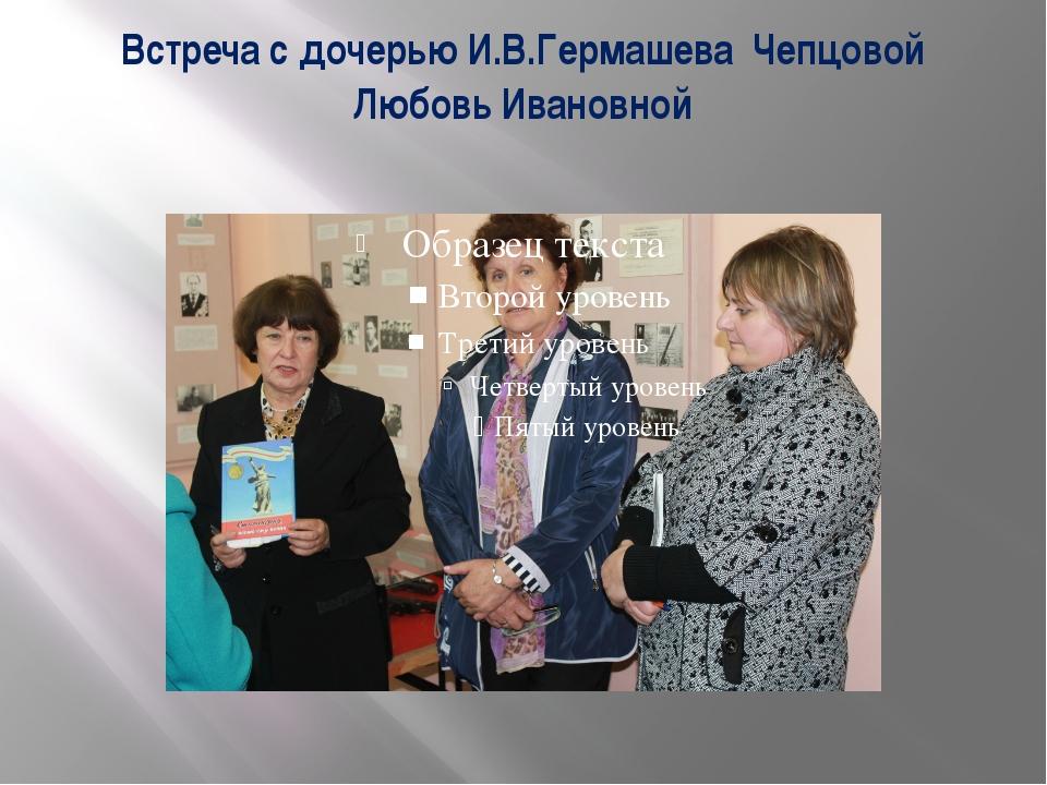Встреча с дочерью И.В.Гермашева Чепцовой Любовь Ивановной