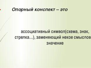Опорный конспект – это ассоциативный символ(схема, знак, стрелка…), заменяющи