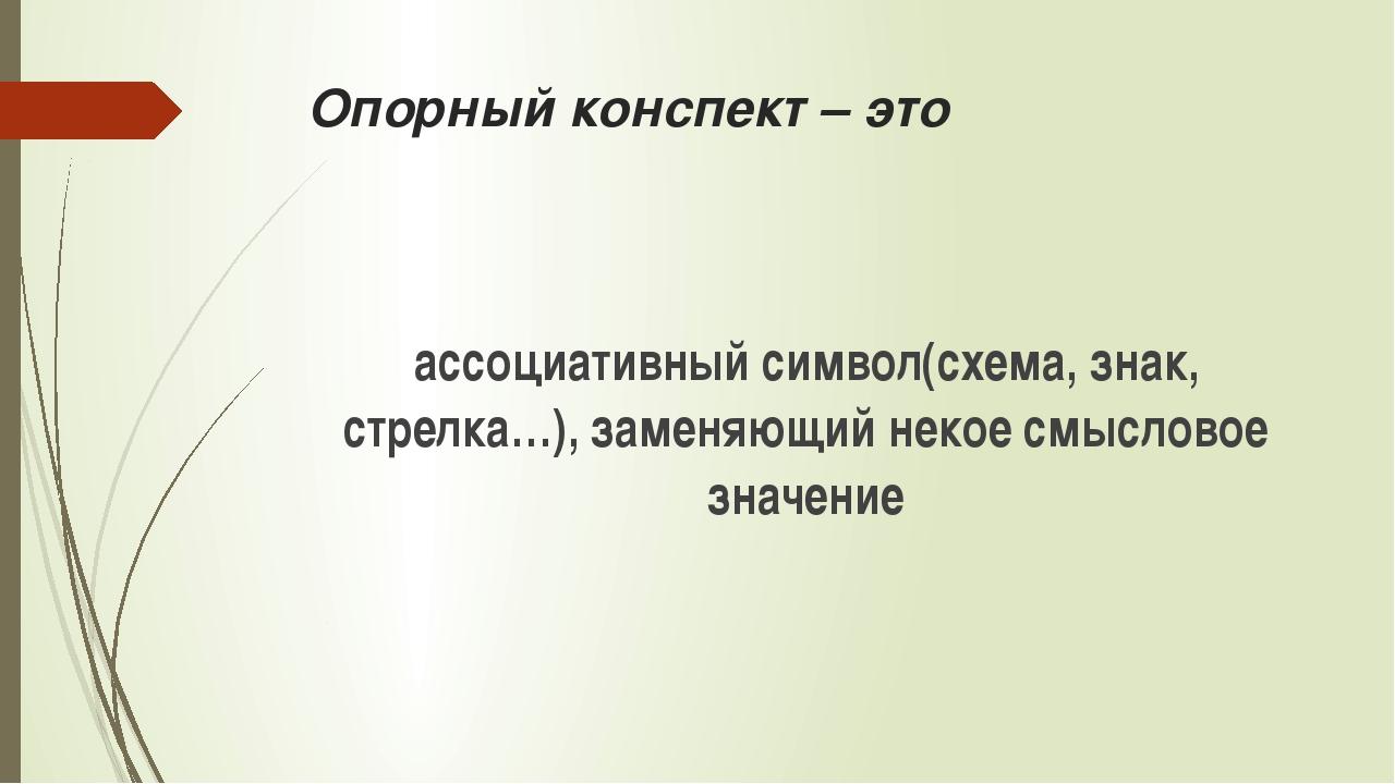Опорный конспект – это ассоциативный символ(схема, знак, стрелка…), заменяющи...