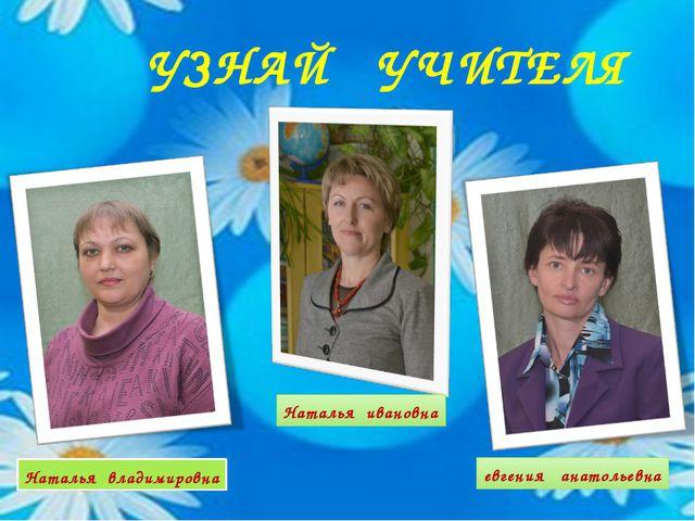 УЗНАЙ УЧИТЕЛЯ Наталья владимировна Наталья ивановна евгения анатольевна