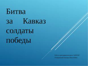 Битва за Кавказ солдаты победы Работа преподавателя курса ОДНКНР Понкратовой
