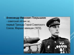Александр Иванович Покрышкин - советскийлётчик-ас, первыйТриждыГерой Сове