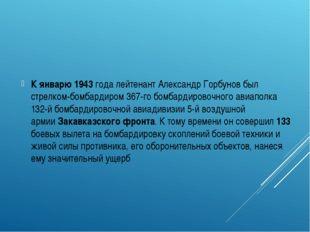К январю1943 годалейтенантАлександр Горбунов был стрелком-бомбардиром 367
