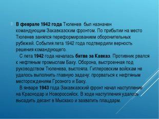 В феврале1942 годаТюленев был назначен командующимЗакавказским фронтом. П