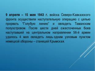 9 апреля – 15 мая 1943 г. войска Северо-Кавказского фронта осуществили наступ