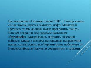 На совещании в Полтаве в июне 1942 г. Гитлер заявил: «Если нам не удастся за