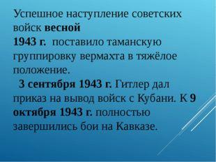 Успешное наступление советских войск весной 1943 г. поставило таманскую групп