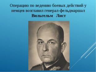 Операцию по ведению боевых действий у немцев возглавил генерал-фельдмаршал Ви