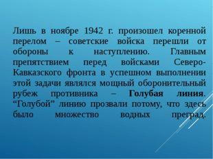 Лишь в ноябре 1942 г. произошел коренной перелом – советские войска перешли о