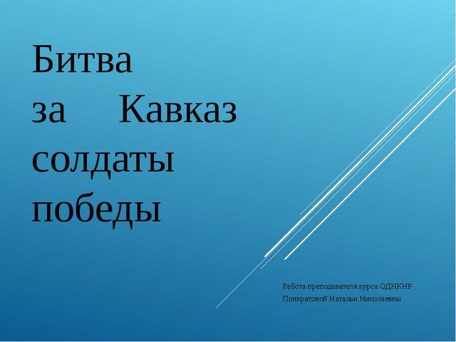 Битва за Кавказ солдаты победы Работа преподавателя курса ОДНКНР Понкратовой...