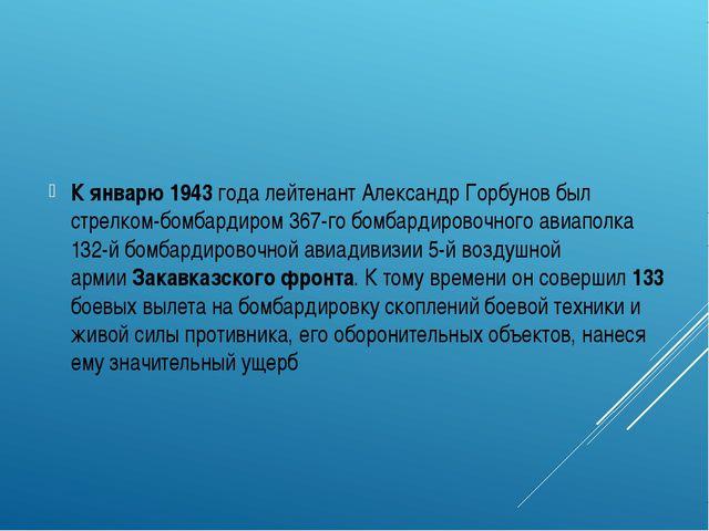 К январю1943 годалейтенантАлександр Горбунов был стрелком-бомбардиром 367...
