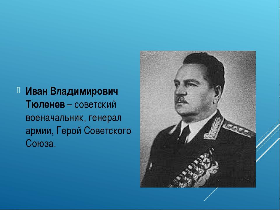 Иван Владимирович Тюленев – советский военачальник, генерал армии, Герой Сов...