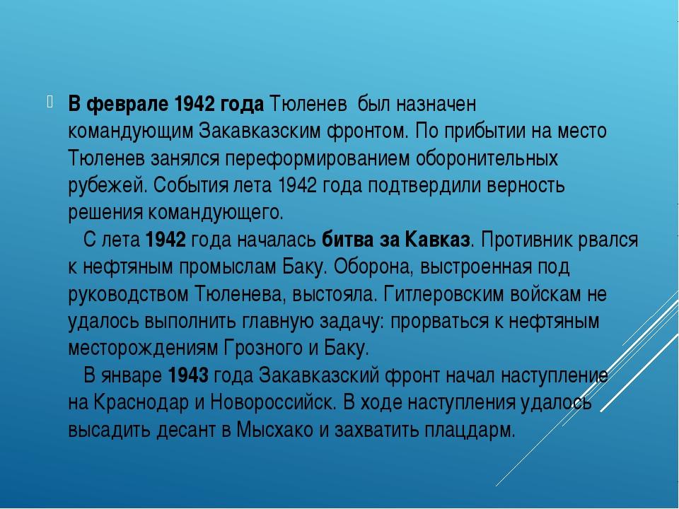 В феврале1942 годаТюленев был назначен командующимЗакавказским фронтом. П...