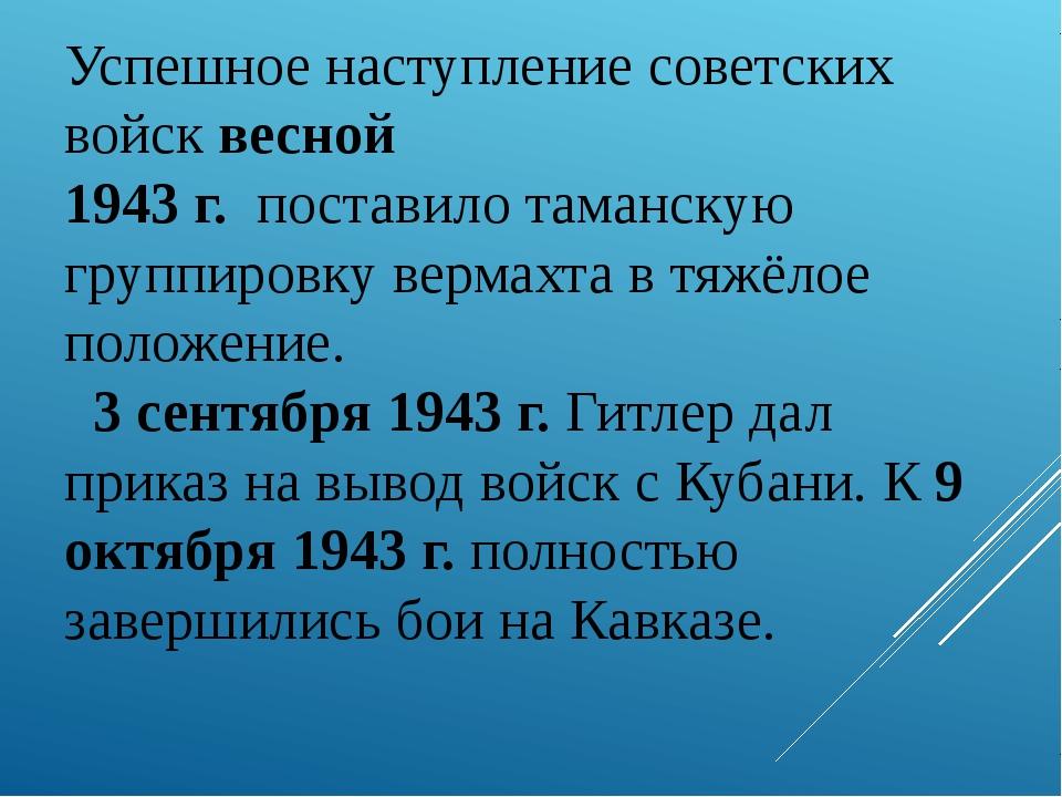 Успешное наступление советских войск весной 1943 г. поставило таманскую групп...