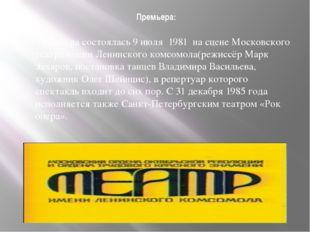 Премьера: Премьера состоялась9 июля 1981 на сценеМосковского театра имен