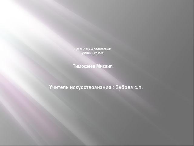 Презентацию подготовил: ученик 9 класса Тимофеев Михаил Учитель искусствозна...