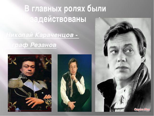 В главных ролях были задействованы : Николай Караченцов - граф Резанов
