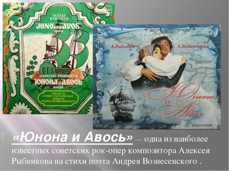 «Юнона и Авось»— одна из наиболее известных советскихрок-оперкомпозитора...