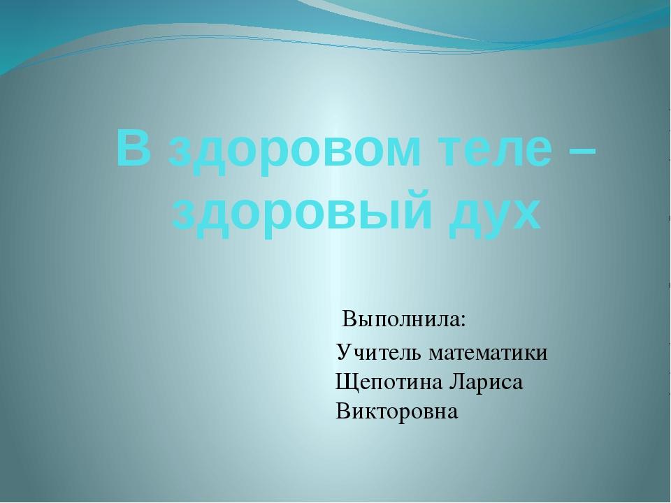 В здоровом теле – здоровый дух Выполнила: Учитель математики Щепотина Лариса...