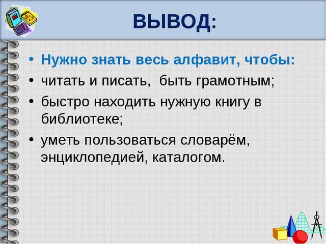 ВЫВОД: Нужно знать весь алфавит, чтобы: читать и писать, быть грамотным; быст...