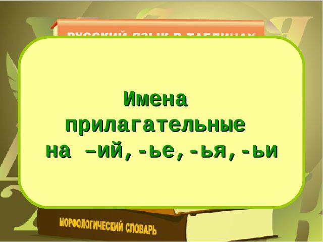 Имена прилагательные на –ий,-ье,-ья,-ьи