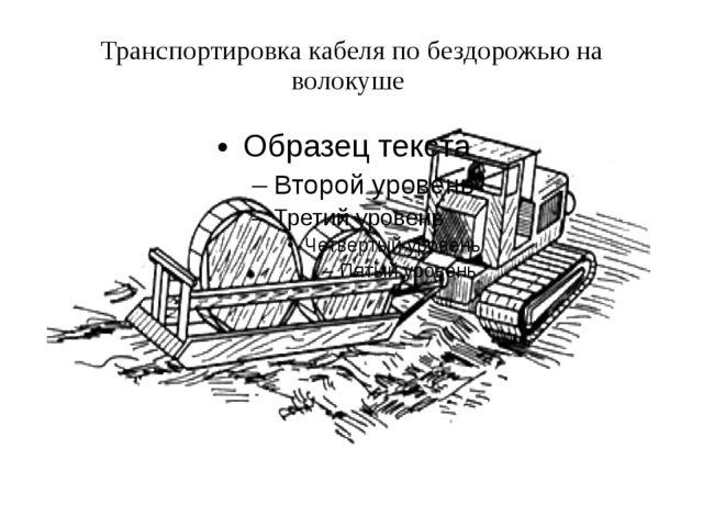 Транспортировка кабеля по бездорожью на волокуше