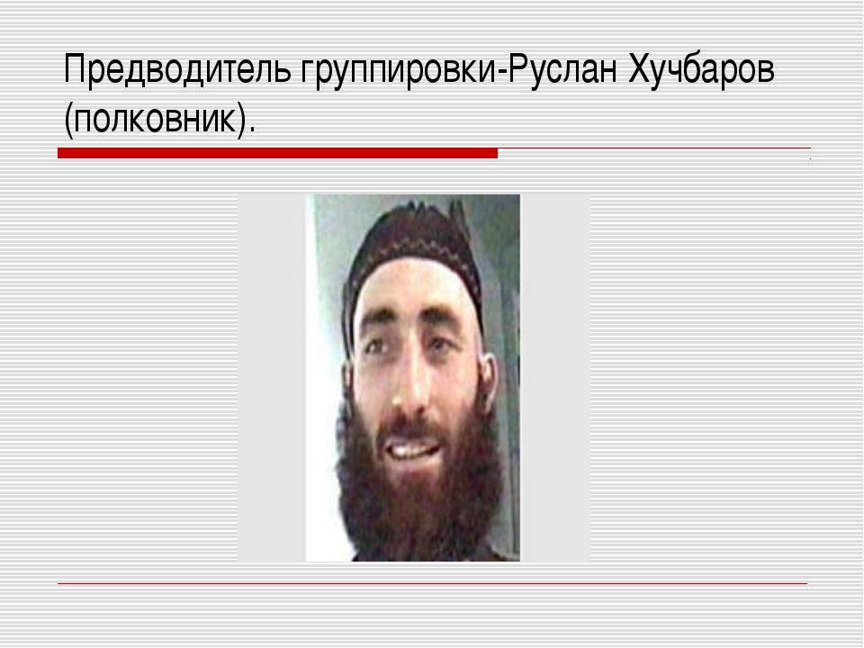 Предводитель группировки-Руслан Хучбаров (полковник).