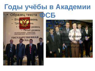 Годы учёбы в Академии ФСБ