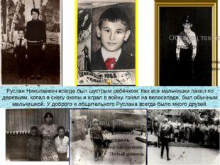 Руслан Николаевич всегда был шустрым ребёнком. Как все мальчишки лазил по дер