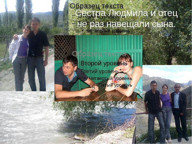 Сестра Людмила и отец не раз навещали сына.