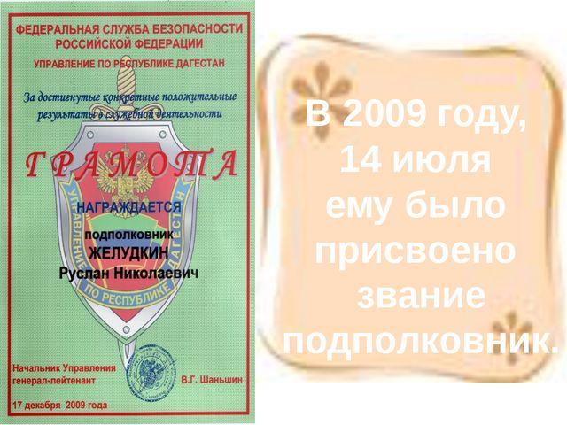 В 2009 году, 14 июля ему было присвоено звание подполковник.