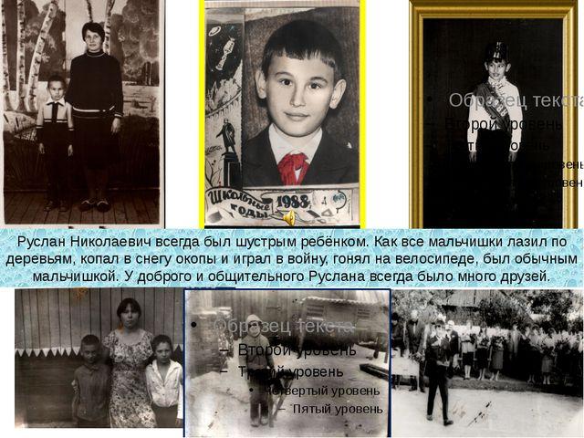 Руслан Николаевич всегда был шустрым ребёнком. Как все мальчишки лазил по дер...