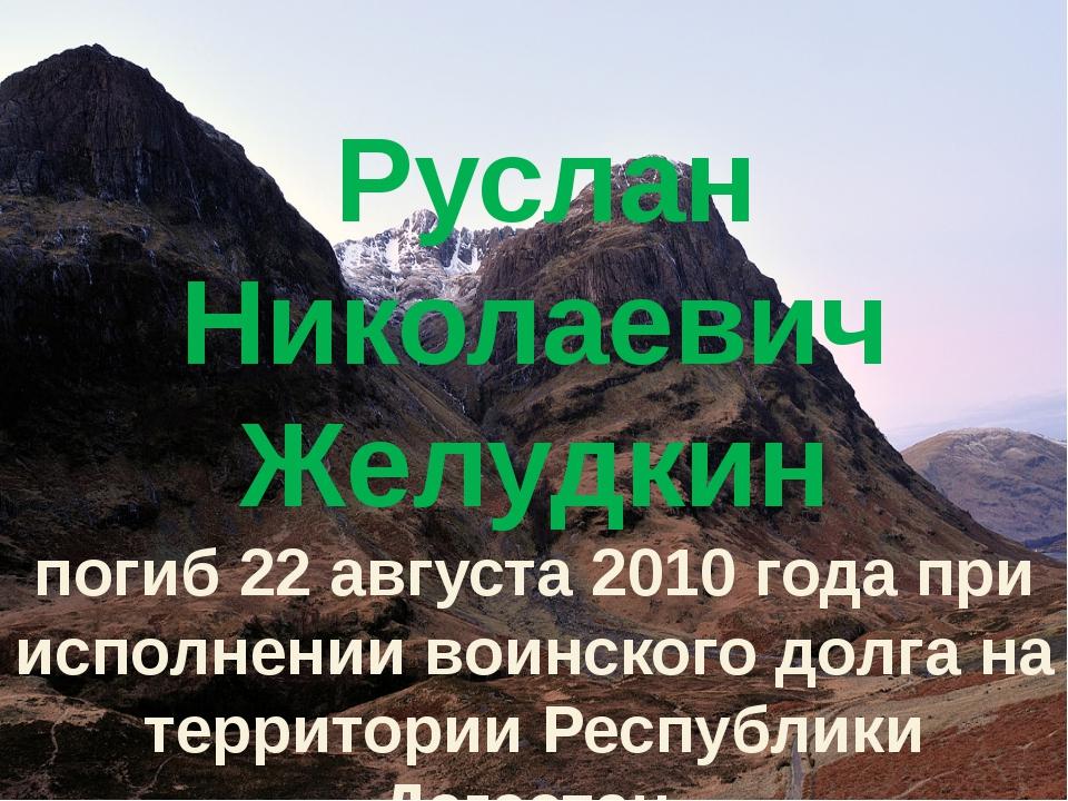 Руслан Николаевич Желудкин погиб 22 августа 2010 года при исполнении воинско...