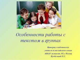 Особенности работы с текстом в группах Материал подготовлен учителем английск