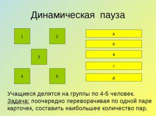 Динамическая пауза Учащиеся делятся на группы по 4-5 человек. Задача: поочер