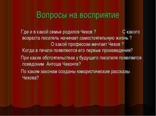 Вопросы на восприятие Где и в какой семье родился Чехов ? С какого возраста п