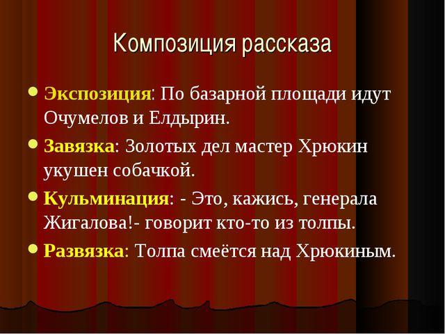 Композиция рассказа Экспозиция: По базарной площади идут Очумелов и Елдырин....