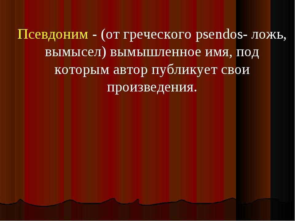 Псевдоним - (от греческого psendos- ложь, вымысел) вымышленное имя, под котор...