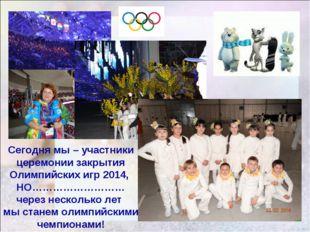 Сегодня мы – участники церемонии закрытия Олимпийских игр 2014, НО……………………… ч