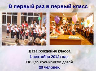 В первый раз в первый класс Дата рождения класса 1 сентября 2012 года. Общее