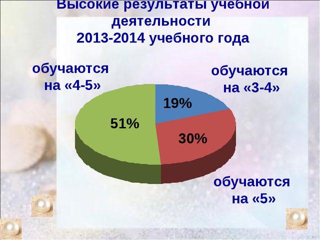 Высокие результаты учебной деятельности 2013-2014 учебного года обучаются на...