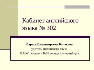 Кабинет английского языка № 302 Лариса Владимировна Кулакова учитель английск