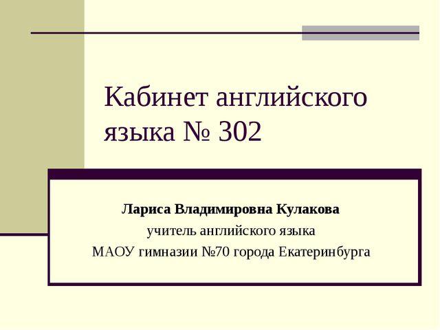 Кабинет английского языка № 302 Лариса Владимировна Кулакова учитель английск...