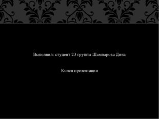 Выполнил: студент 23 группы Шампарова Дина Конец презентации