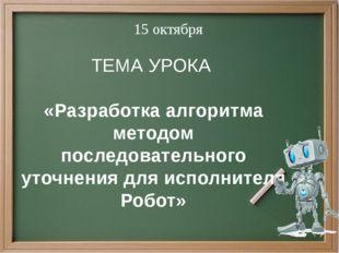 ТЕМА УРОКА «Разработка алгоритма методом последовательного уточнения для испо