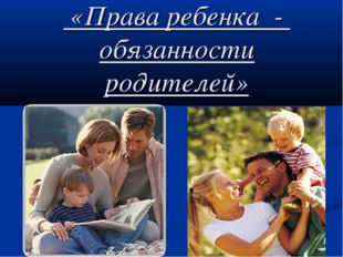 «Права ребенка - обязанности родителей»